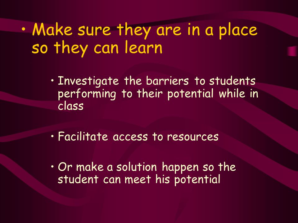 Make sure they are in a place so they can learn Investigate the barriers to students performing to their potential while in class Facilitate access to resources Or make a solution happen so the student can meet his potential