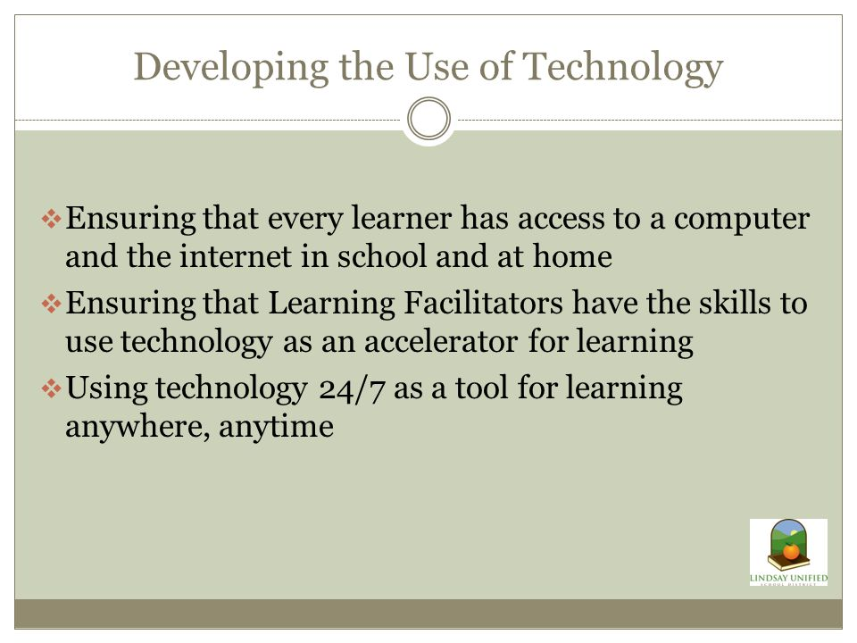 Developing the Use of Technology  Ensuring that every learner has access to a computer and the internet in school and at home  Ensuring that Learning Facilitators have the skills to use technology as an accelerator for learning  Using technology 24/7 as a tool for learning anywhere, anytime