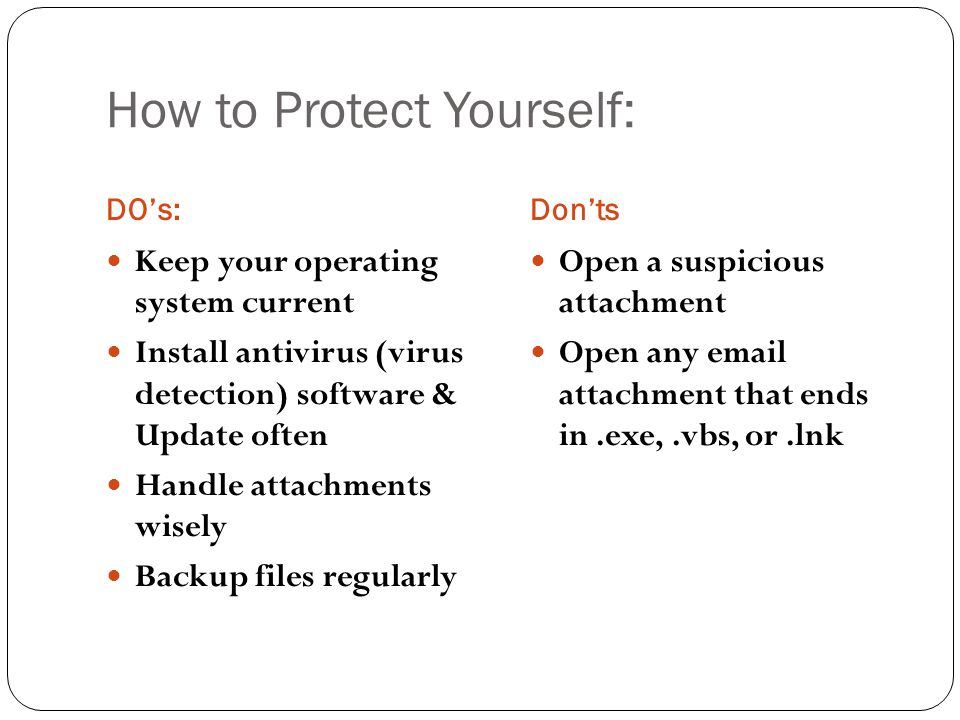 How to Protect Yourself: DO's:Don'ts Keep your operating system current Install antivirus (virus detection) software & Update often Handle attachments wisely Backup files regularly Open a suspicious attachment Open any  attachment that ends in.exe,.vbs, or.lnk