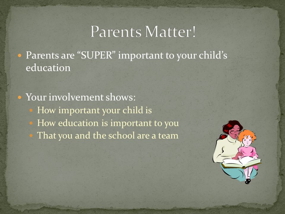 Parents are SUPER important to your child's education Your involvement shows: How important your child is How education is important to you That you and the school are a team