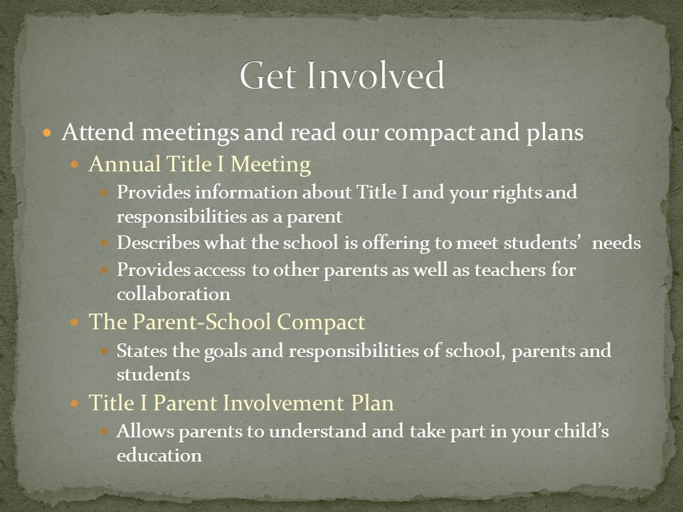 Attend meetings and read our compact and plans Annual Title I Meeting Provides information about Title I and your rights and responsibilities as a parent Describes what the school is offering to meet students' needs Provides access to other parents as well as teachers for collaboration The Parent-School Compact States the goals and responsibilities of school, parents and students Title I Parent Involvement Plan Allows parents to understand and take part in your child's education