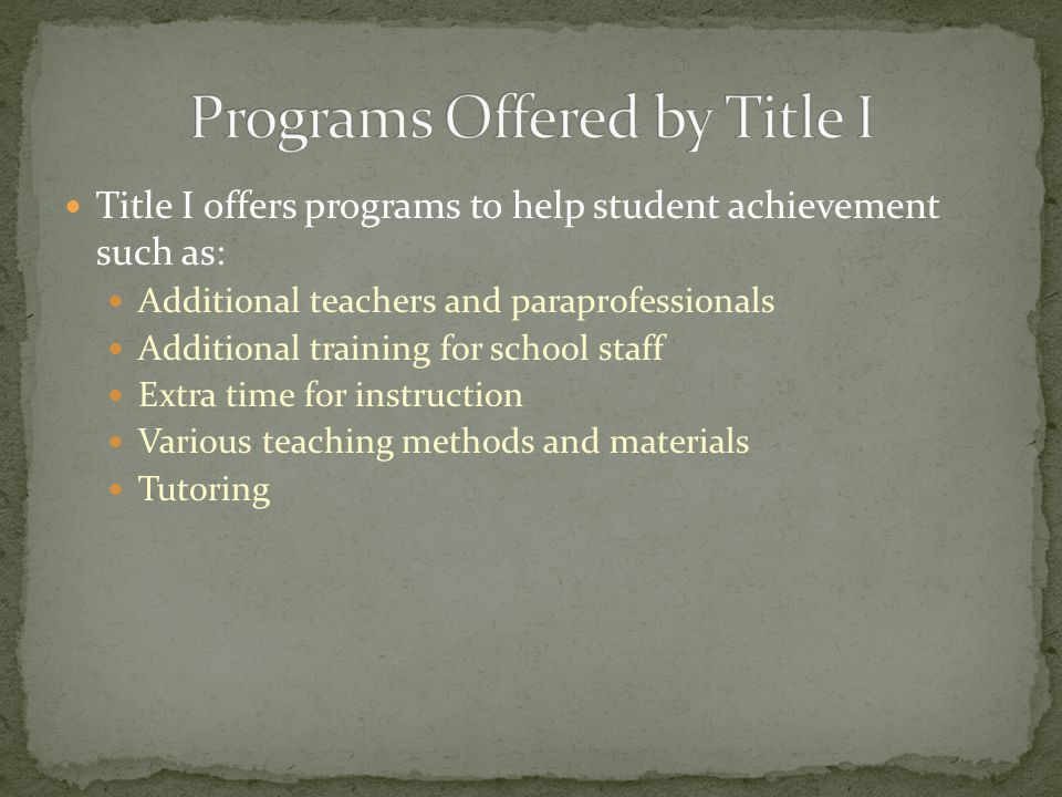 Title I offers programs to help student achievement such as: Additional teachers and paraprofessionals Additional training for school staff Extra time for instruction Various teaching methods and materials Tutoring