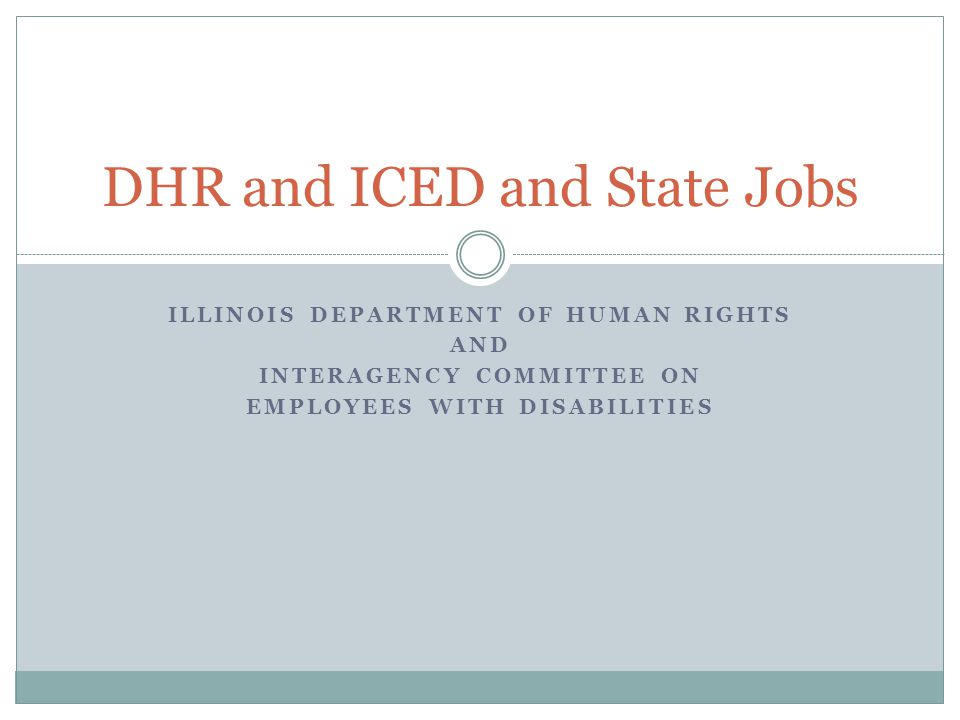 ILLINOIS DEPARTMENT OF HUMAN RIGHTS AND INTERAGENCY COMMITTEE ON EMPLOYEES WITH DISABILITIES DHR and ICED and State Jobs