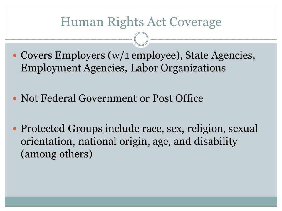Human Rights Act Coverage Covers Employers (w/1 employee), State Agencies, Employment Agencies, Labor Organizations Not Federal Government or Post Office Protected Groups include race, sex, religion, sexual orientation, national origin, age, and disability (among others)