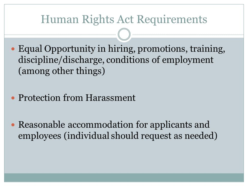 Human Rights Act Requirements Equal Opportunity in hiring, promotions, training, discipline/discharge, conditions of employment (among other things) Protection from Harassment Reasonable accommodation for applicants and employees (individual should request as needed)
