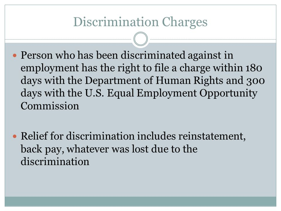 Discrimination Charges Person who has been discriminated against in employment has the right to file a charge within 180 days with the Department of Human Rights and 300 days with the U.S.