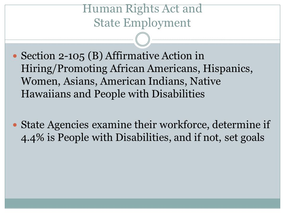 Human Rights Act and State Employment Section (B) Affirmative Action in Hiring/Promoting African Americans, Hispanics, Women, Asians, American Indians, Native Hawaiians and People with Disabilities State Agencies examine their workforce, determine if 4.4% is People with Disabilities, and if not, set goals
