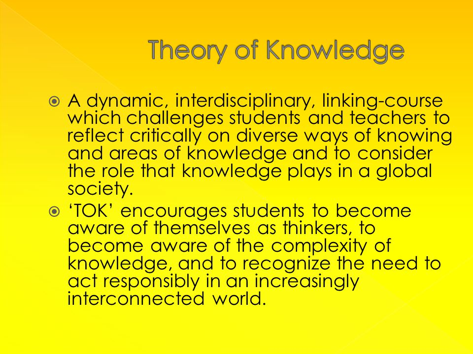  A dynamic, interdisciplinary, linking-course which challenges students and teachers to reflect critically on diverse ways of knowing and areas of knowledge and to consider the role that knowledge plays in a global society.