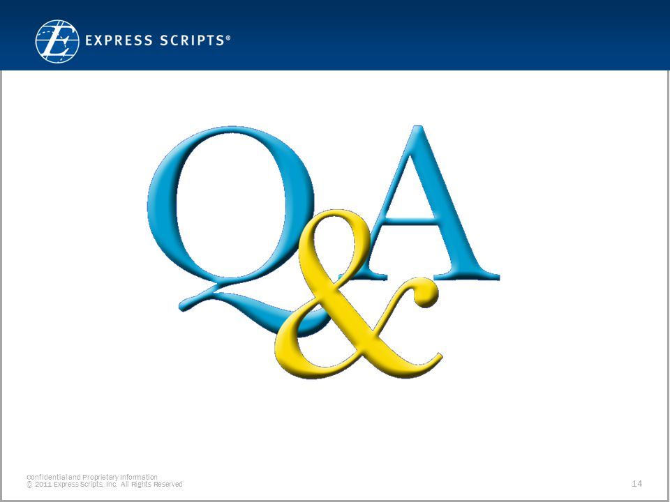 Confidential and Proprietary Information © 2011 Express Scripts, Inc. All Rights Reserved 14