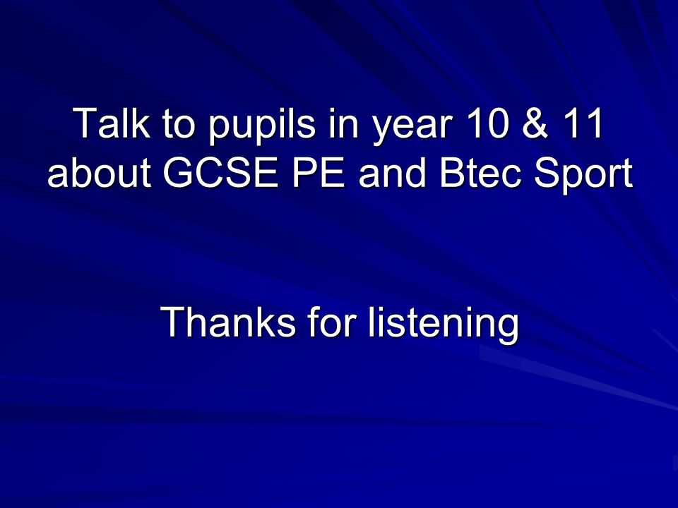 Talk to pupils in year 10 & 11 about GCSE PE and Btec Sport Thanks for listening