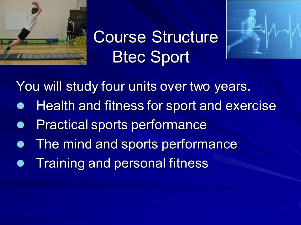 Course Structure Btec Sport Course Structure Btec Sport You will study four units over two years.