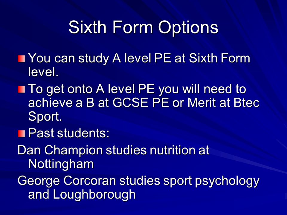 Sixth Form Options You can study A level PE at Sixth Form level.