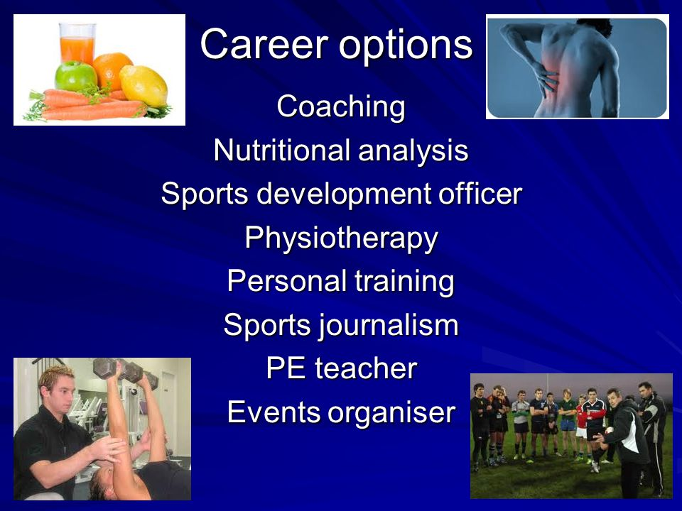 Career options Coaching Nutritional analysis Sports development officer Physiotherapy Personal training Sports journalism PE teacher Events organiser