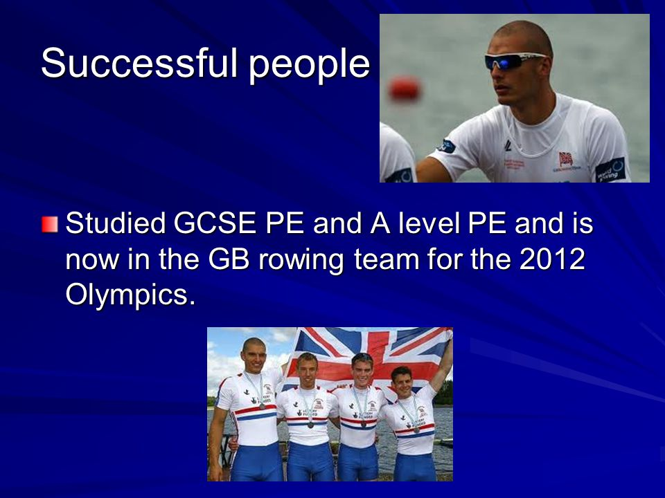 Successful people Studied GCSE PE and A level PE and is now in the GB rowing team for the 2012 Olympics.