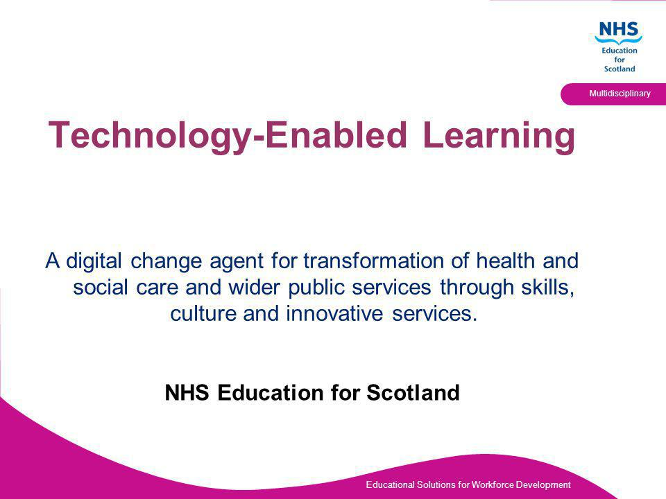 Educational Solutions for Workforce Development Multidisciplinary Technology-Enabled Learning A digital change agent for transformation of health and social care and wider public services through skills, culture and innovative services.