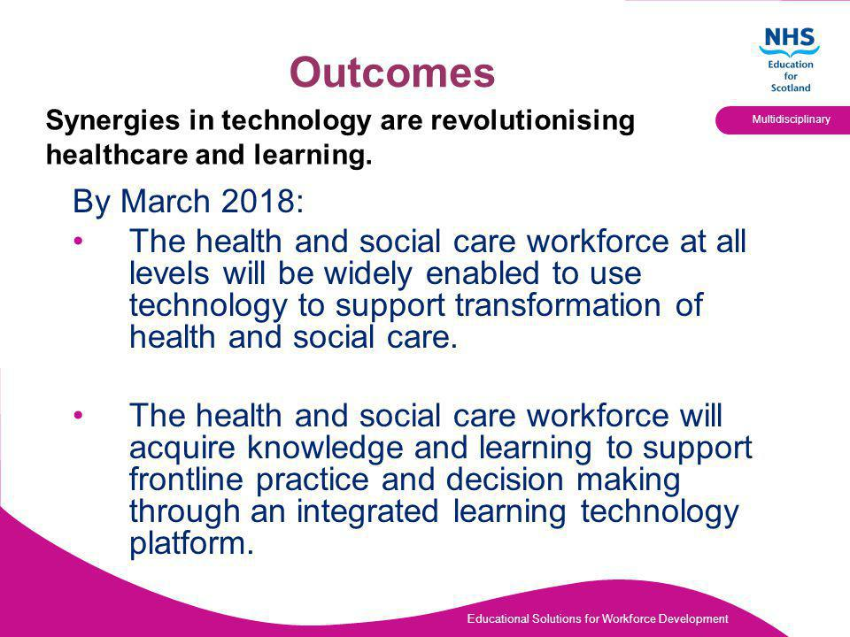 Educational Solutions for Workforce Development Multidisciplinary Outcomes By March 2018: The health and social care workforce at all levels will be widely enabled to use technology to support transformation of health and social care.