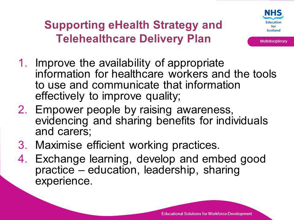 Educational Solutions for Workforce Development Multidisciplinary Supporting eHealth Strategy and Telehealthcare Delivery Plan 1.Improve the availability of appropriate information for healthcare workers and the tools to use and communicate that information effectively to improve quality; 2.Empower people by raising awareness, evidencing and sharing benefits for individuals and carers; 3.Maximise efficient working practices.