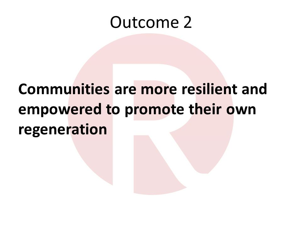 Outcome 2 Communities are more resilient and empowered to promote their own regeneration