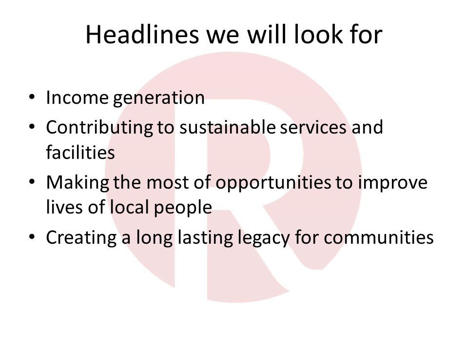 Headlines we will look for Income generation Contributing to sustainable services and facilities Making the most of opportunities to improve lives of local people Creating a long lasting legacy for communities