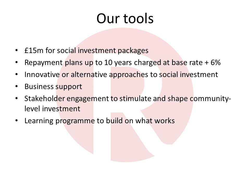 Our tools £15m for social investment packages Repayment plans up to 10 years charged at base rate + 6% Innovative or alternative approaches to social investment Business support Stakeholder engagement to stimulate and shape community- level investment Learning programme to build on what works