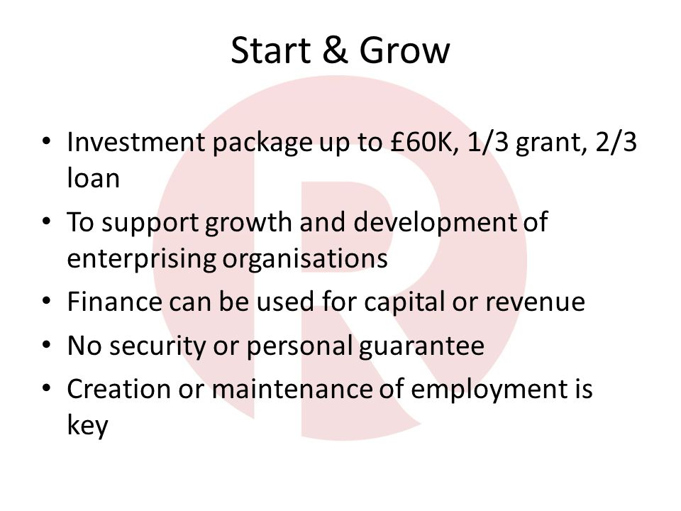 Start & Grow Investment package up to £60K, 1/3 grant, 2/3 loan To support growth and development of enterprising organisations Finance can be used for capital or revenue No security or personal guarantee Creation or maintenance of employment is key