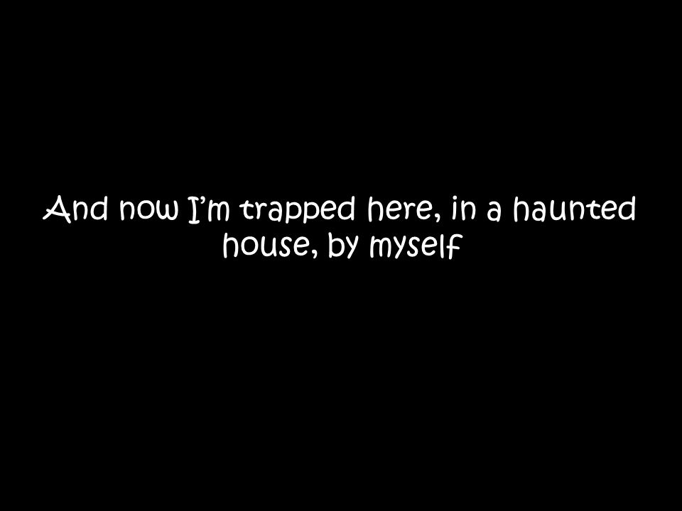 And now I'm trapped here, in a haunted house, by myself