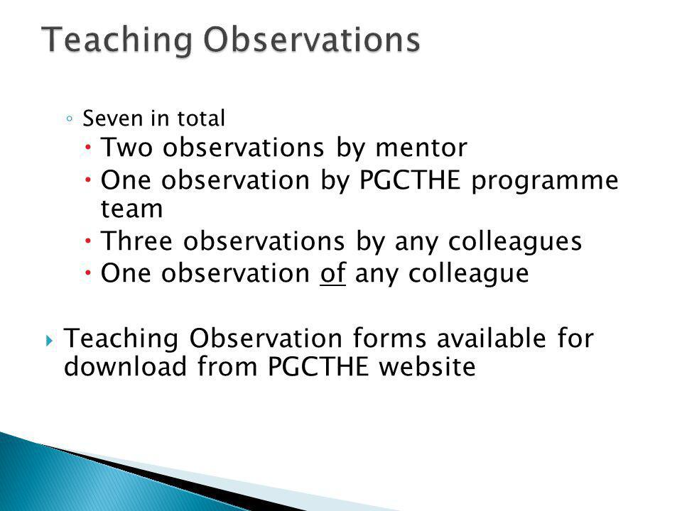 ◦ Seven in total  Two observations by mentor  One observation by PGCTHE programme team  Three observations by any colleagues  One observation of any colleague  Teaching Observation forms available for download from PGCTHE website