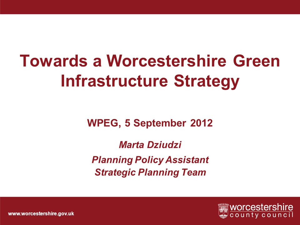 Towards a Worcestershire Green Infrastructure Strategy WPEG, 5 September 2012 Marta Dziudzi Planning Policy Assistant Strategic Planning Team