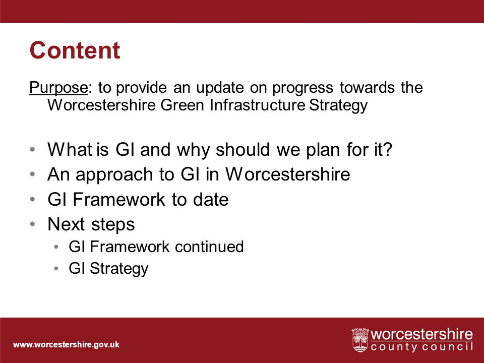 Content Purpose: to provide an update on progress towards the Worcestershire Green Infrastructure Strategy What is GI and why should we plan for it.