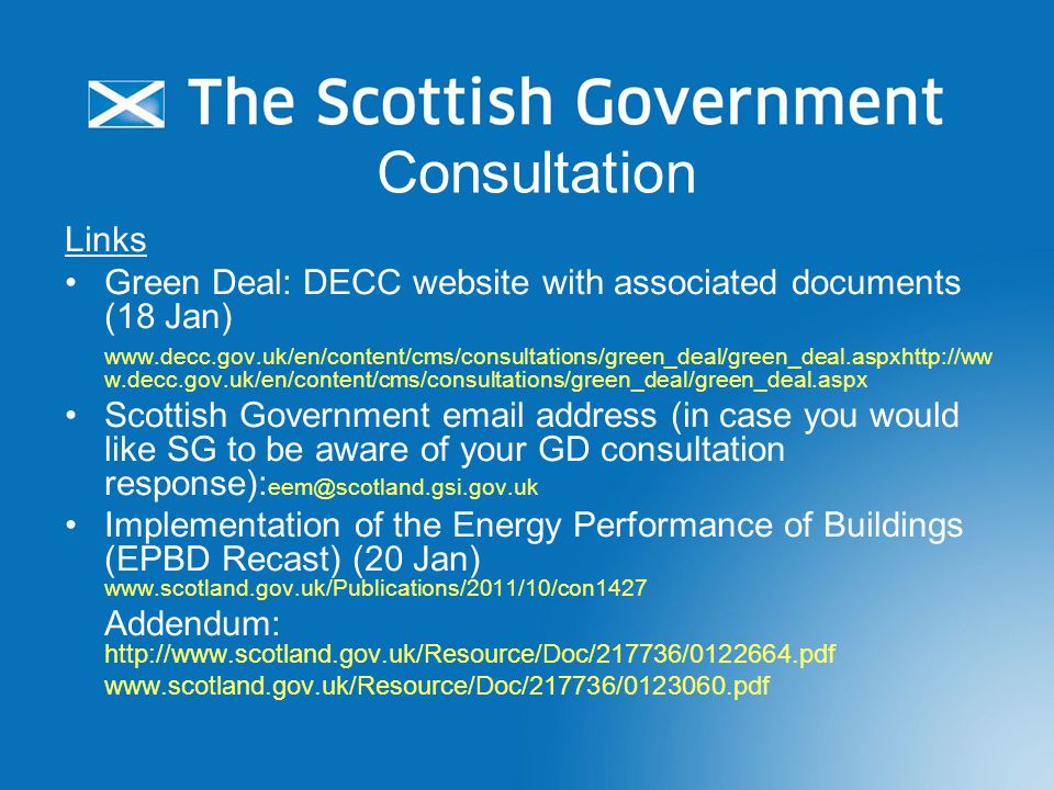 Consultation Links Green Deal: DECC website with associated documents (18 Jan)   w.decc.gov.uk/en/content/cms/consultations/green_deal/green_deal.aspx Scottish Government  address (in case you would like SG to be aware of your GD consultation response): Implementation of the Energy Performance of Buildings (EPBD Recast) (20 Jan)   Addendum: