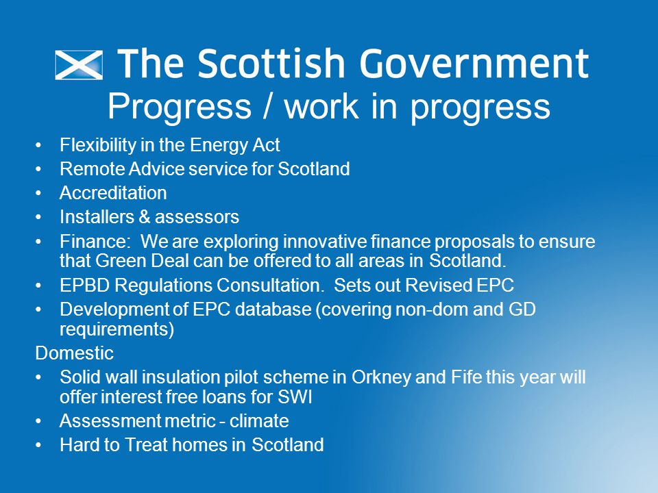 Progress / work in progress Flexibility in the Energy Act Remote Advice service for Scotland Accreditation Installers & assessors Finance: We are exploring innovative finance proposals to ensure that Green Deal can be offered to all areas in Scotland.