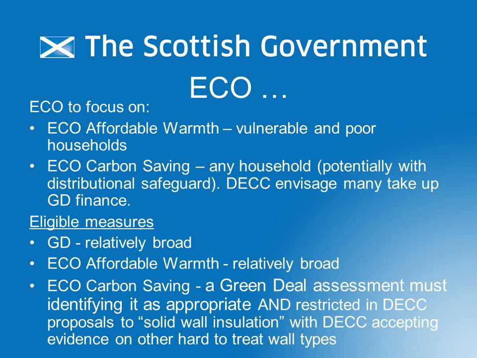 ECO … ECO to focus on: ECO Affordable Warmth – vulnerable and poor households ECO Carbon Saving – any household (potentially with distributional safeguard).