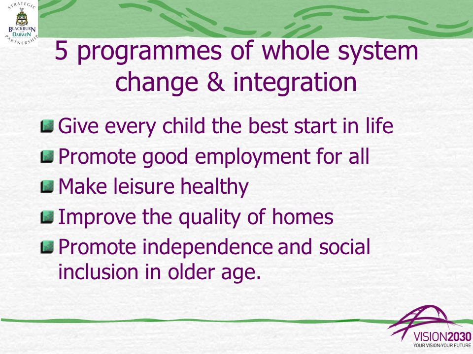 5 programmes of whole system change & integration Give every child the best start in life Promote good employment for all Make leisure healthy Improve the quality of homes Promote independence and social inclusion in older age.