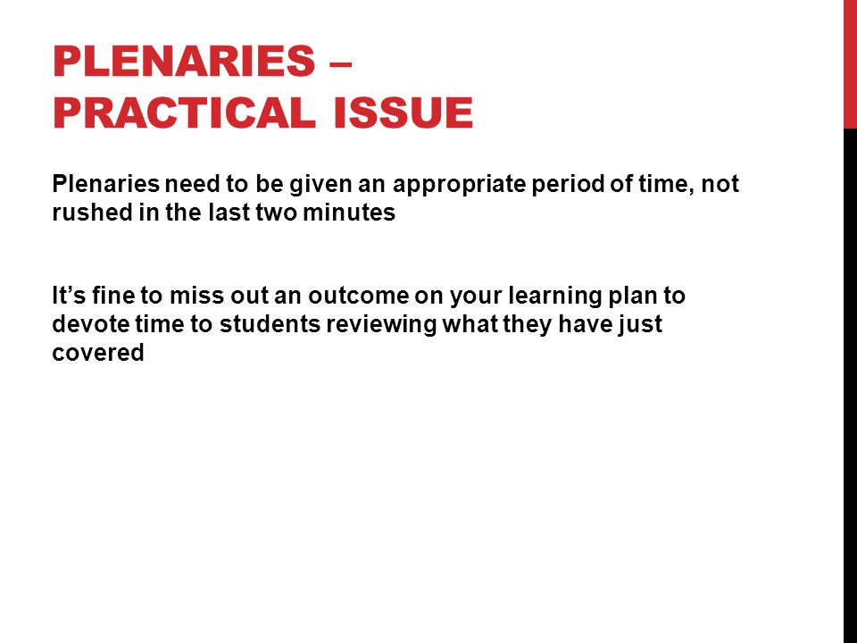 PLENARIES – PRACTICAL ISSUE Plenaries need to be given an appropriate period of time, not rushed in the last two minutes It's fine to miss out an outcome on your learning plan to devote time to students reviewing what they have just covered