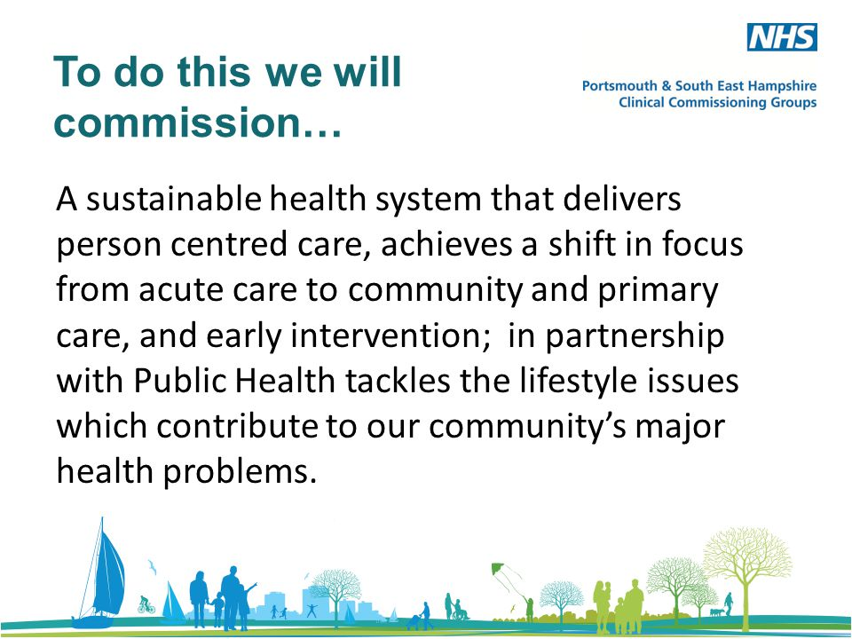 To do this we will commission… A sustainable health system that delivers person centred care, achieves a shift in focus from acute care to community and primary care, and early intervention; in partnership with Public Health tackles the lifestyle issues which contribute to our community's major health problems.