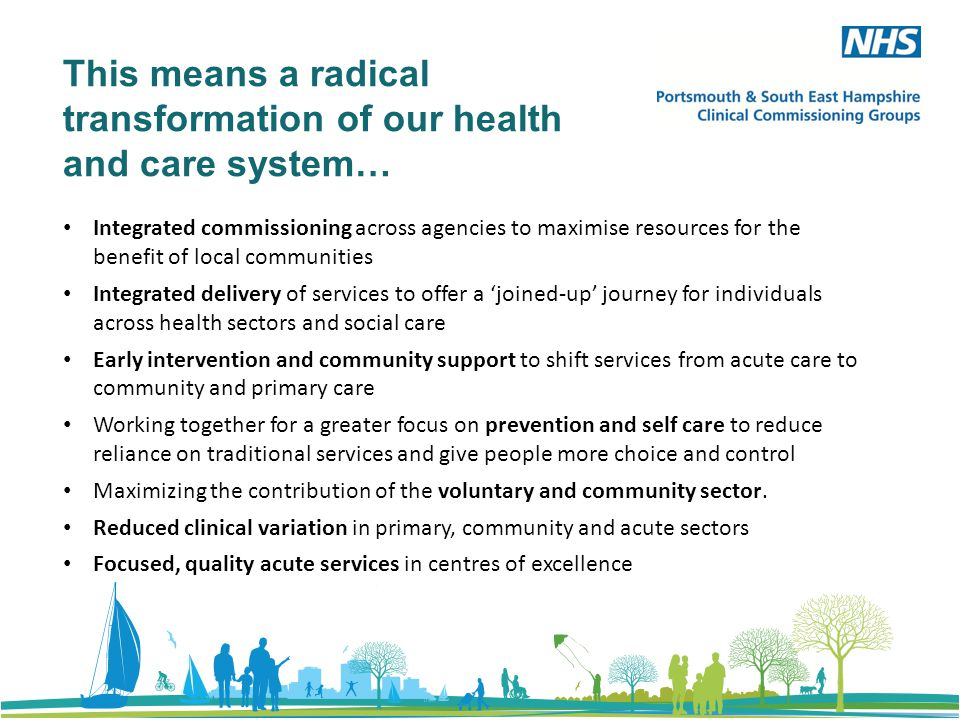 This means a radical transformation of our health and care system… Integrated commissioning across agencies to maximise resources for the benefit of local communities Integrated delivery of services to offer a 'joined-up' journey for individuals across health sectors and social care Early intervention and community support to shift services from acute care to community and primary care Working together for a greater focus on prevention and self care to reduce reliance on traditional services and give people more choice and control Maximizing the contribution of the voluntary and community sector.