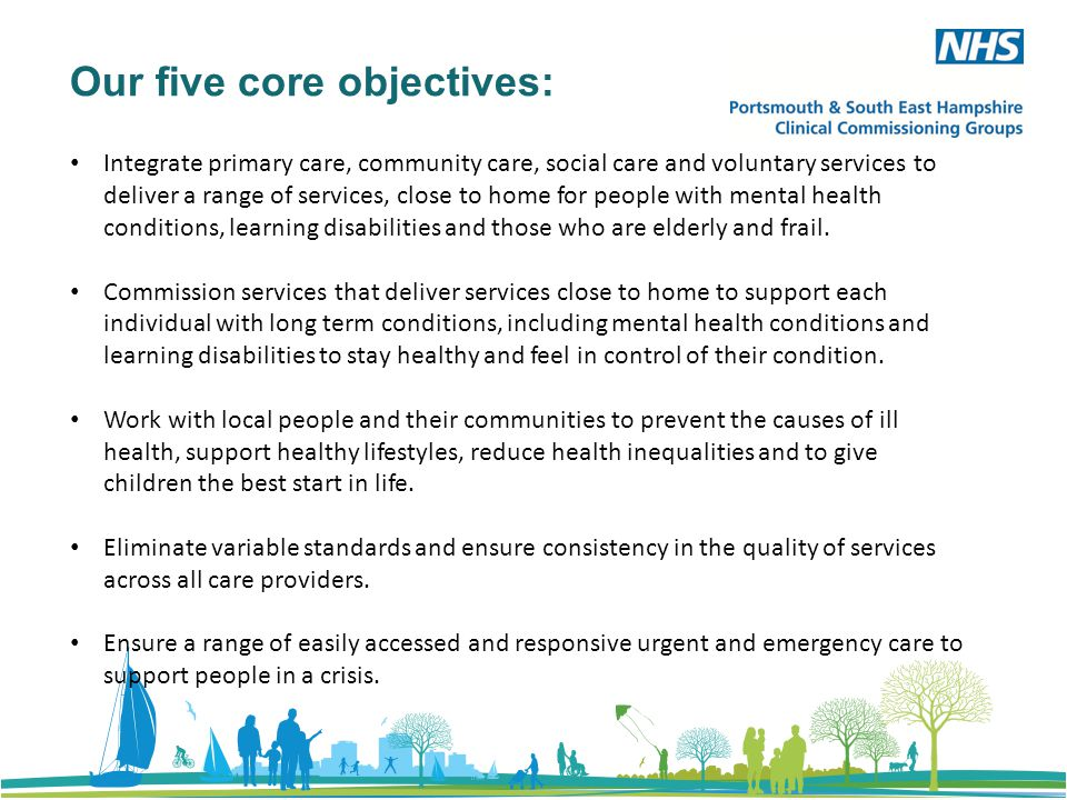 Our five core objectives: Integrate primary care, community care, social care and voluntary services to deliver a range of services, close to home for people with mental health conditions, learning disabilities and those who are elderly and frail.