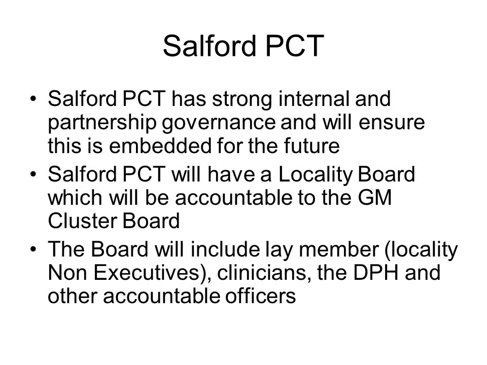 Salford PCT Salford PCT has strong internal and partnership governance and will ensure this is embedded for the future Salford PCT will have a Locality Board which will be accountable to the GM Cluster Board The Board will include lay member (locality Non Executives), clinicians, the DPH and other accountable officers