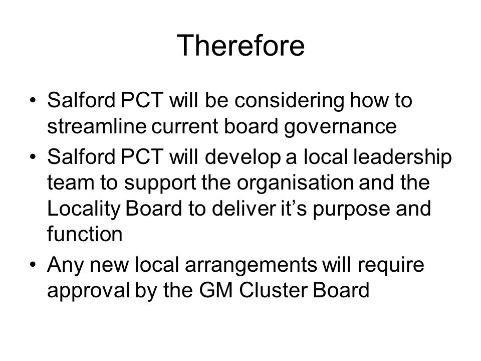 Therefore Salford PCT will be considering how to streamline current board governance Salford PCT will develop a local leadership team to support the organisation and the Locality Board to deliver it's purpose and function Any new local arrangements will require approval by the GM Cluster Board