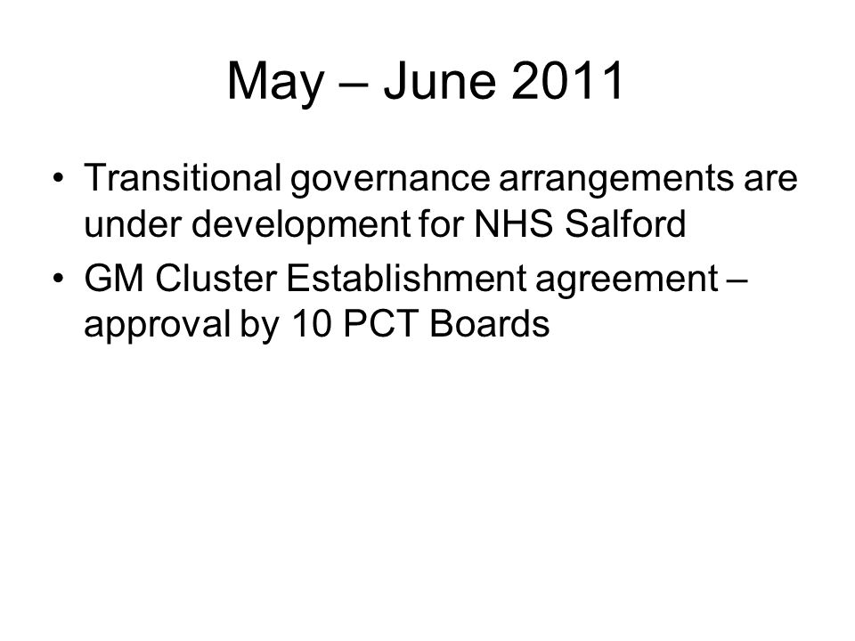 May – June 2011 Transitional governance arrangements are under development for NHS Salford GM Cluster Establishment agreement – approval by 10 PCT Boards