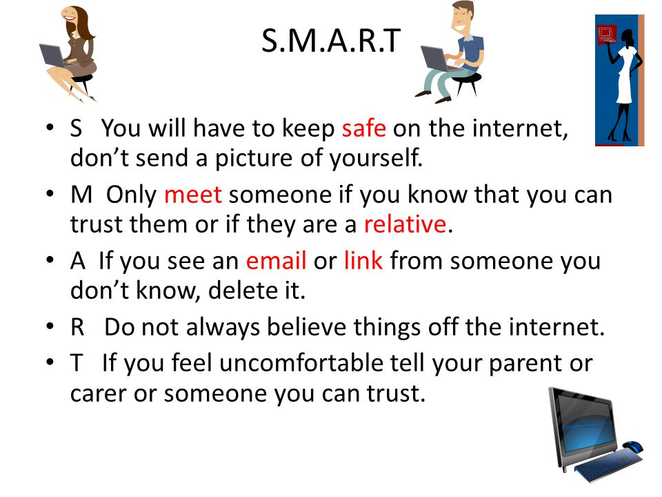 S.M.A.R.T S You will have to keep safe on the internet, don't send a picture of yourself.