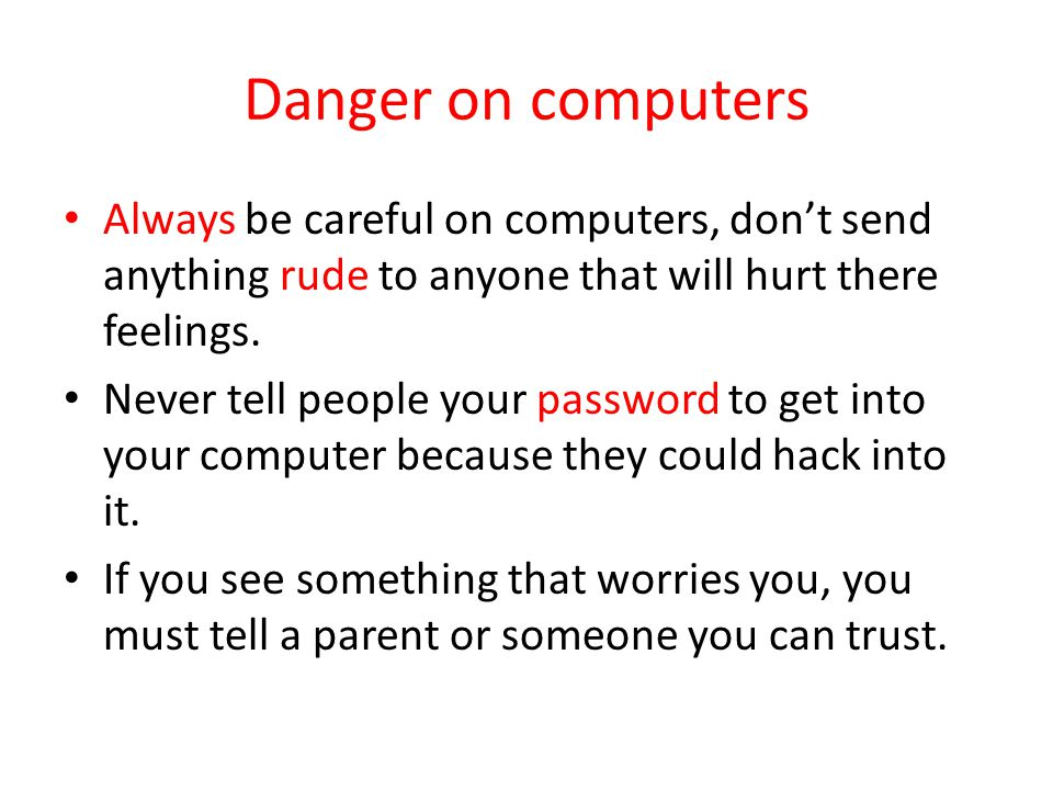Danger on computers Always be careful on computers, don't send anything rude to anyone that will hurt there feelings.