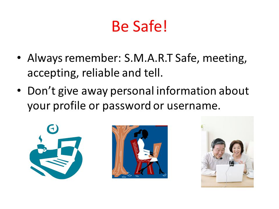 Be Safe. Always remember: S.M.A.R.T Safe, meeting, accepting, reliable and tell.