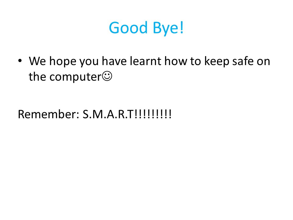Good Bye! We hope you have learnt how to keep safe on the computer Remember: S.M.A.R.T!!!!!!!!!
