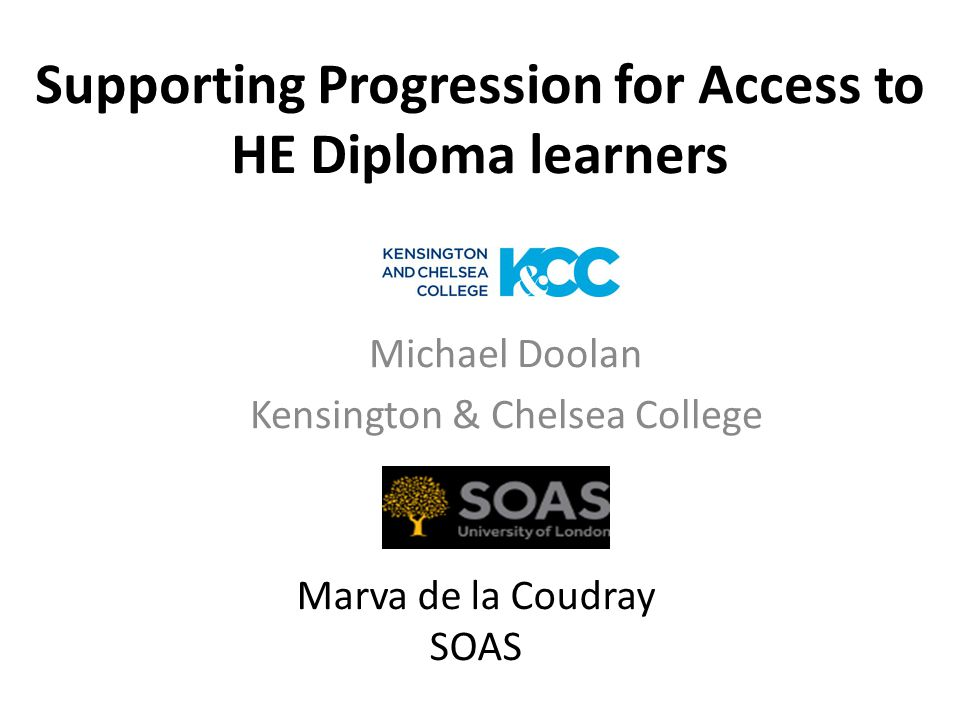 Supporting Progression for Access to HE Diploma learners Michael Doolan Kensington & Chelsea College Marva de la Coudray SOAS