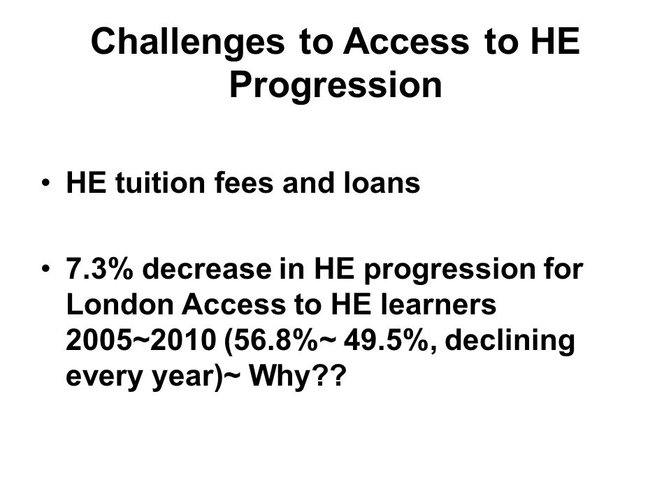 Challenges to Access to HE Progression HE tuition fees and loans 7.3% decrease in HE progression for London Access to HE learners 2005~2010 (56.8%~ 49.5%, declining every year)~ Why