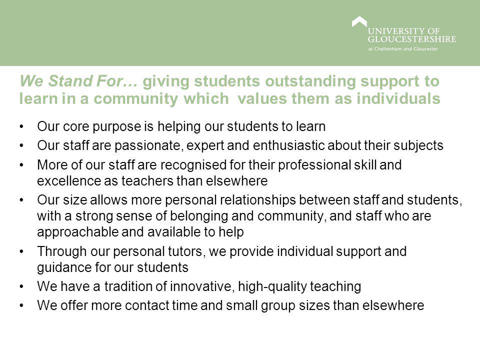 We Stand For… giving students outstanding support to learn in a community which values them as individuals Our core purpose is helping our students to learn Our staff are passionate, expert and enthusiastic about their subjects More of our staff are recognised for their professional skill and excellence as teachers than elsewhere Our size allows more personal relationships between staff and students, with a strong sense of belonging and community, and staff who are approachable and available to help Through our personal tutors, we provide individual support and guidance for our students We have a tradition of innovative, high-quality teaching We offer more contact time and small group sizes than elsewhere