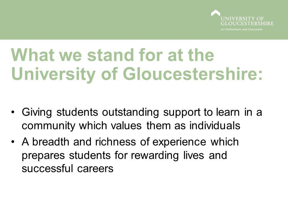 What we stand for at the University of Gloucestershire: Giving students outstanding support to learn in a community which values them as individuals A breadth and richness of experience which prepares students for rewarding lives and successful careers