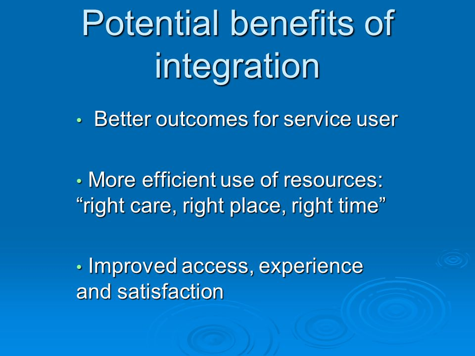 Potential benefits of integration Better outcomes for service user Better outcomes for service user More efficient use of resources: right care, right place, right time More efficient use of resources: right care, right place, right time Improved access, experience and satisfaction Improved access, experience and satisfaction
