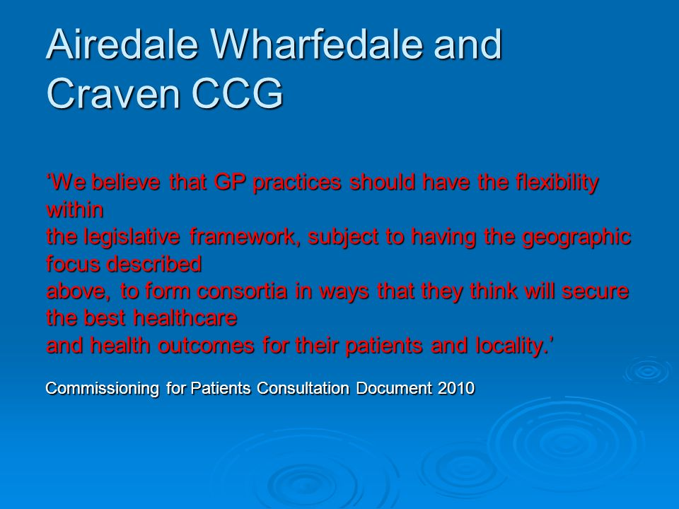 Airedale Wharfedale and Craven CCG 'We believe that GP practices should have the flexibility within the legislative framework, subject to having the geographic focus described above, to form consortia in ways that they think will secure the best healthcare and health outcomes for their patients and locality.' Commissioning for Patients Consultation Document 2010